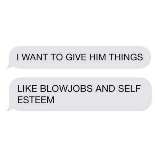 Him, Self Esteem, and Like: I WANT TO GIVE HIM THINGS  LIKE BLOWJOBS AND SELF  ESTEEM