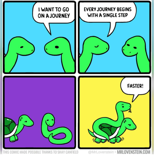 Journey, Memes, and Single: I WANT TO GO  ON A JOURNEY  EVERY JOURNEY BEGINS  WITH A SINGLE STEP  FASTER!  THIS COMIC MADE POSSIBLE THANKS TO SHAY CANFIELD @MrLovenstein MRLOVENSTEIN.COM