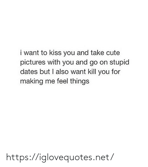 Kiss: i want to kiss you and take cute  pictures with you and go on stupid  dates but I also want kill you for  making me feel things https://iglovequotes.net/