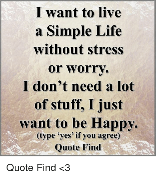 simple life: I want to live  a Simple Life  without stress  or worry  I don't need a lot  of stuff, I just  want to be Happy.  (type yes if you agree)  Quote Find Quote Find <3