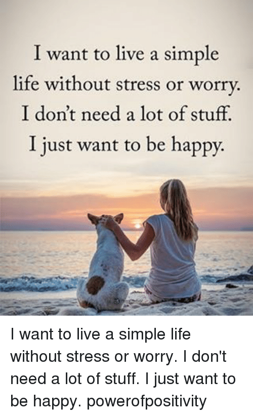 simple life: I want to live a simple  life without stress or worry.  I don't need a lot of stuff.  I just want to be happy. I want to live a simple life without stress or worry. I don't need a lot of stuff. I just want to be happy. powerofpositivity