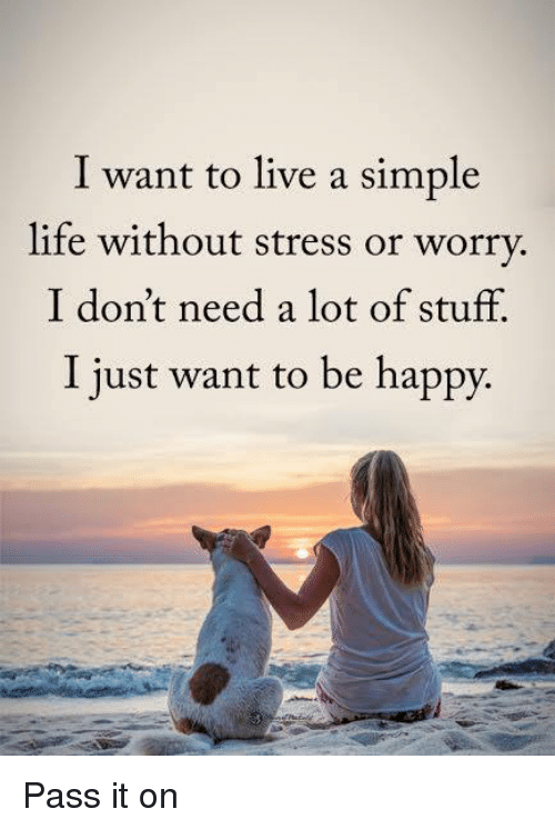 simple life: I want to live a simple  life without stress or worry.  I don't need a lot of stuff.  I just want to be happy. Pass it on
