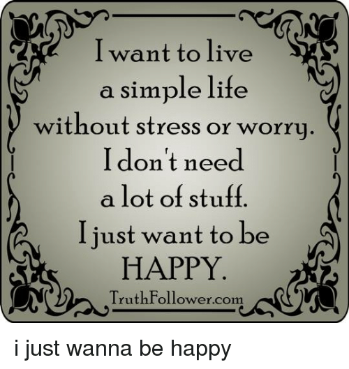 simple life: I want to live  S  a simple life  without stress or worry  I don't need  a lot of stuff  I just want to be  HAPPY  Truth Follower com i just wanna be happy