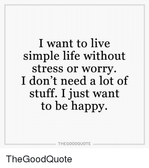 simple life: I want to live  simple life without  stress or worry.  I don't need a lot of  stuff. I just want  to be happy.  THE GOOD QUOTE TheGoodQuote