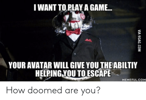 Want To Play A Game: I WANT TO PLAY A GAME...  YOUR AVATAR WILL GIVE YOU THEABILTIY  HELPING.YOU TO ESCAPE  MEMEFULCOM How doomed are you?