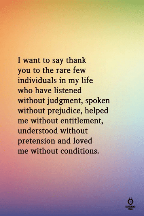 Life, Thank You, and Who: I want to say thank  you to the rare few  individuals in my life  who have listened  without judgment, spoken  without prejudice, helped  me without entitlement,  understood without  pretension and loved  me without conditions.  ELATINH  FRES