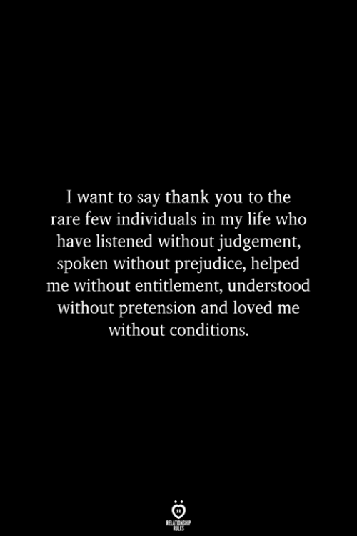 Life, Thank You, and Who: I want to say thank you to the  rare few individuals in my life who  have listened without judgement,  spoken without prejudice, helped  me without entitlement, understood  without pretension and loved me  without conditions.