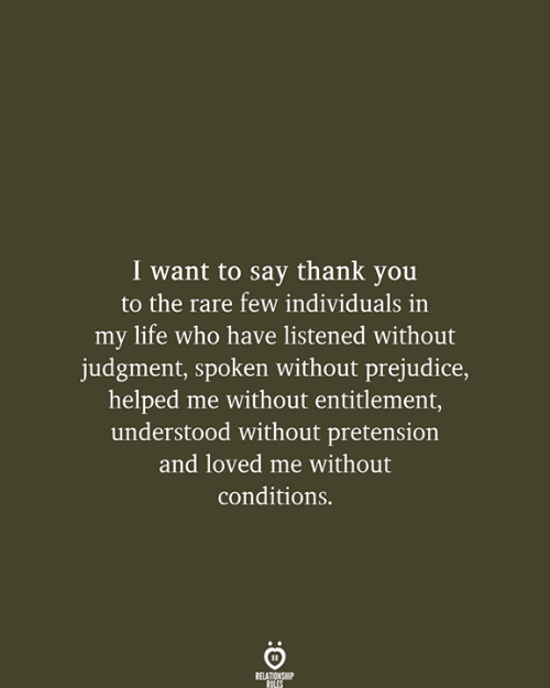 Listened: I want to say thank you  to the rare few individuals in  my life who have listened without  judgment, spoken without prejudice,  helped me without entitlement,  understood without pretension  and loved me without  conditions.  RELATIONSHIP  RULES
