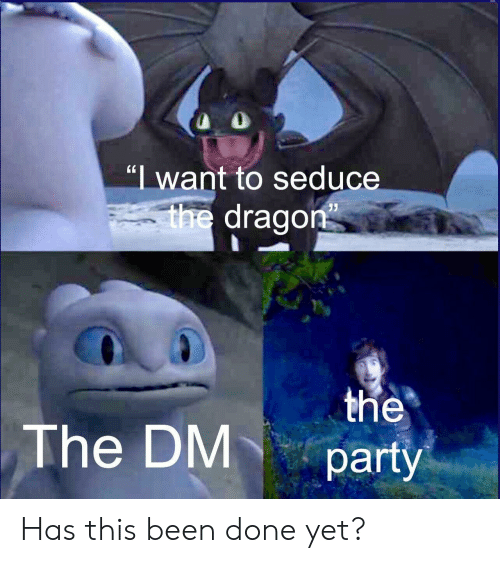 """the party: """"I want to seduce  V  the dragon  the  party  The DM Has this been done yet?"""