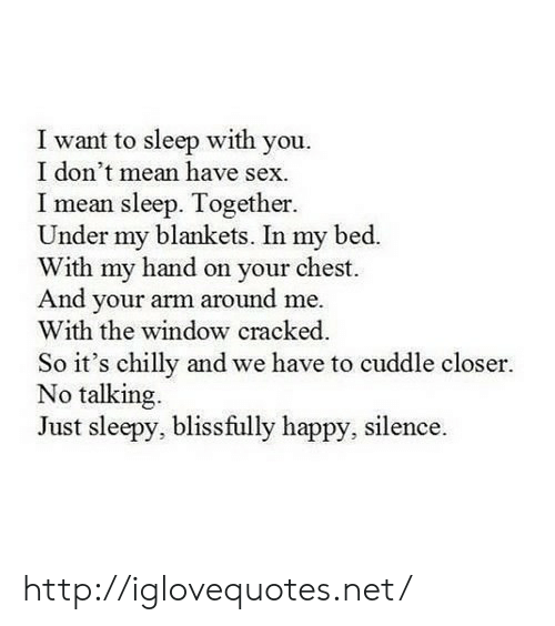 Sex, Cracked, and Happy: I want to sleep with you.  I don't mean have sex.  mean sleep. Together.  Under my blankets. In my bed.  With my hand on your chest  And your arm around me.  With the window cracked  So it's chilly and we have to cuddle closer.  No talking.  Just sleepy, blissfully happy, silence. http://iglovequotes.net/