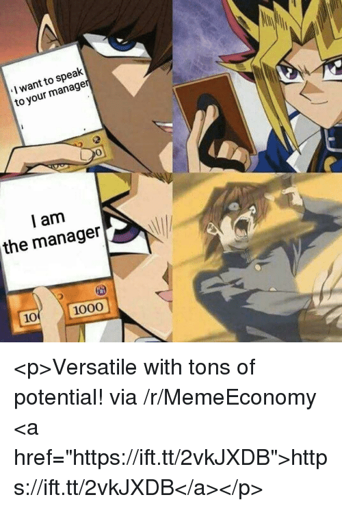 "Via, Speak, and Manager: I want to speak  to your manage  0  l am  the manager  10 1000 <p>Versatile with tons of potential! via /r/MemeEconomy <a href=""https://ift.tt/2vkJXDB"">https://ift.tt/2vkJXDB</a></p>"