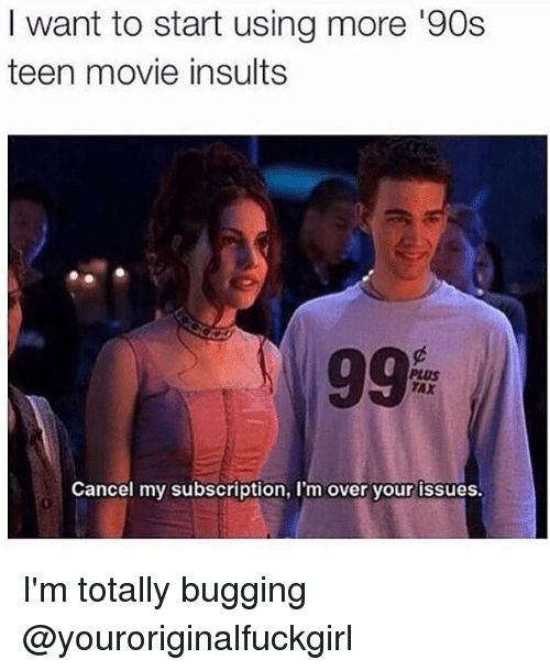 Movies, Movie, and Girl Memes: I want to start using more '90s  teen movie insults  99  Cancel my subscription, I'm over your issues. I'm totally bugging @youroriginalfuckgirl