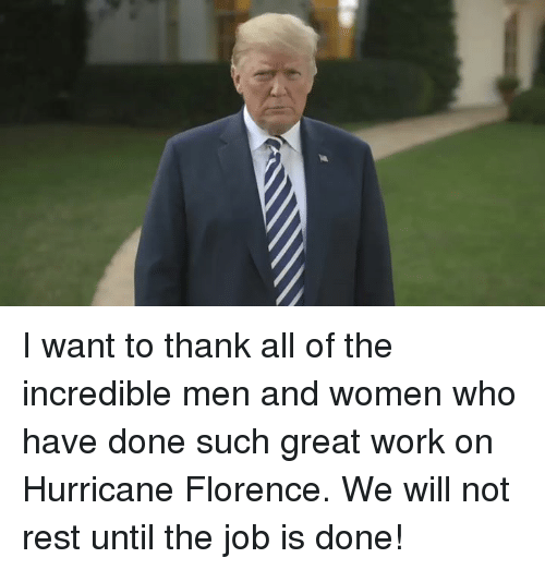 Work, Hurricane, and Women: I want to thank all of the incredible men and women who have done such great work on Hurricane Florence. We will not rest until the job is done!