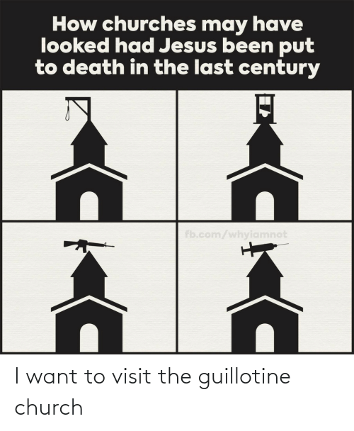 Church, Guillotine, and I Want To: I want to visit the guillotine church