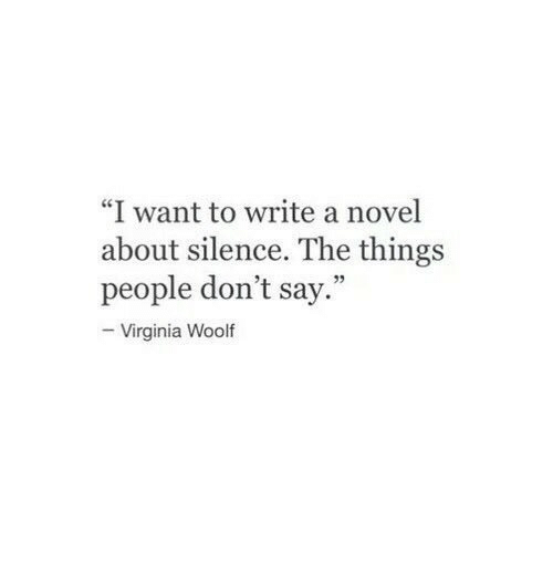 "Virginia, Silence, and Virginia Woolf: ""I want to write a novel  about silence. The things  people don't say.""  -Virginia Woolf"