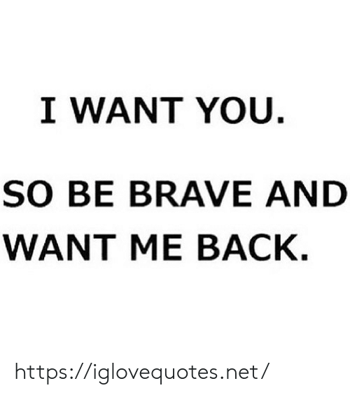 Brave, Back, and Net: I WANT YOU.  SO BE BRAVE AND  WANT ME BACK. https://iglovequotes.net/