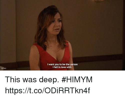 Love, Memes, and 🤖: I want you to be the person  I fell in love with This was deep. #HIMYM https://t.co/ODiRRTkn4f
