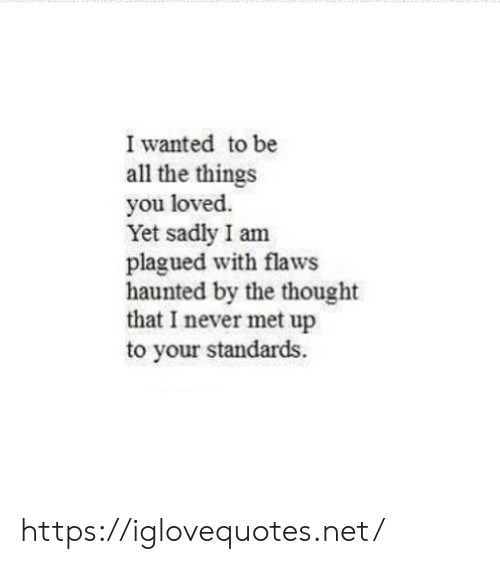 All the Things: I wanted to be  all the things  you loved.  Yet sadly I am  plagued with flaws  haunted by the thought  that I never met up  to your standards https://iglovequotes.net/