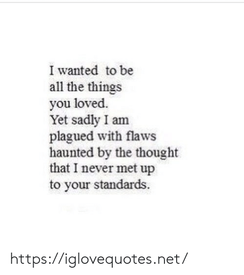 All the Things: I wanted to be  all the things  you loved.  Yet sadly I am  plagued with flaws  haunted by the thought  that I never met up  to your standards. https://iglovequotes.net/