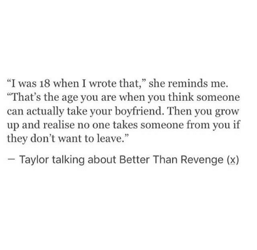 "Revenge, Boyfriend, and Can: ""I was 18 when I wrote that,"" she reminds me.  ""That's the age you are when you think someone  can actually take your boyfriend. Then you grow  up and realise no one takes someone from you if  they don't want to leave.""  Taylor talking about Better Than Revenge (x)"