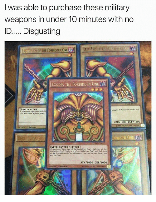 """Magicant: I was able to purchase these military  weapons in under 1O minutes with no  ID.Disgusting  RiGH  M OF THE FORBIDDEN ONE  LEFT ARM OF THE  EXODIA THE FORBIDDEN ONE  ISPELLCASTER1  A ferbiddem richt are sealed  eal will Anow infinite power  magic. Whosoewer breaks this  ATK/ 200 DEF/ 300  Edition  ORBIDDEN O  ISPELLCASTER/EFFECT  you have """"Right Leg of the Forbidden One, Left Leg of the  Forbidden One. Richt Arm of the Forbidden One and Left Arm  the Forbidden One in addition to this card in your hand, you  win the Duel  ATK/1000 DEF/1000  13396948 Te Edition"""