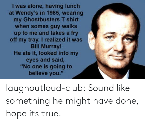 "Bill Murray: I was alone, having lunch  at Wendy's in 1985, wearing  my Ghostbusters T shirt  when somes guy walks  up to me and takes a fry  off my tray. I realized it was  Bill Murray  He ate it, looked into my  eyes and said,  ""No one is going to  believe you."" laughoutloud-club:  Sound like something he might have done, hope its true."