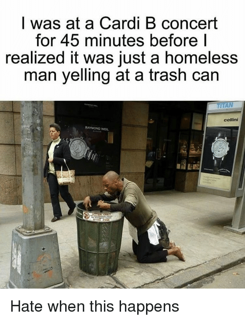homeless man: I was at a Cardi B concert  for 45 minutes before I  realized it was just a homeless  man yelling at a trash can  cellini  RAYMOND WEIL Hate when this happens