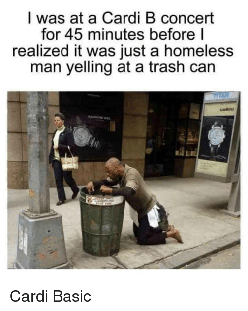 Homeless, Trash, and Cardi B: I was at a Cardi B concert  for 45 minutes before l  realized it was just a homeless  man yelling at a trash can  cellini  AE Cardi Basic