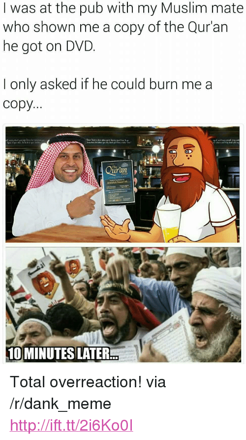 """Quran: I was at the pub with my Muslim mate  who shown me a copy of the Qur'an  he got on DVD  I only asked if he could burn me a  copy  uran  DVD  Abdullah Yousaf AlI  10 MINUTES LATER <p>Total overreaction! via /r/dank_meme <a href=""""http://ift.tt/2i6Ko0I"""">http://ift.tt/2i6Ko0I</a></p>"""