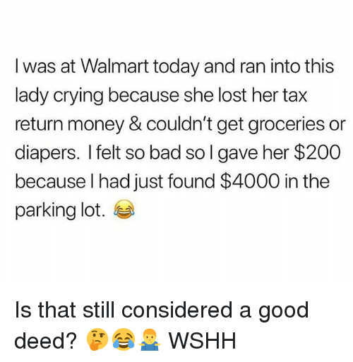Bad, Bailey Jay, and Crying: I was at Walmart today and ran into this  lady crying because she lost her tax  return money & couldn't get groceries or  diapers. I felt so bad so I gave her $200  because l had just found $4000 in the  parking lot. Is that still considered a good deed? 🤔😂🤷♂️ WSHH