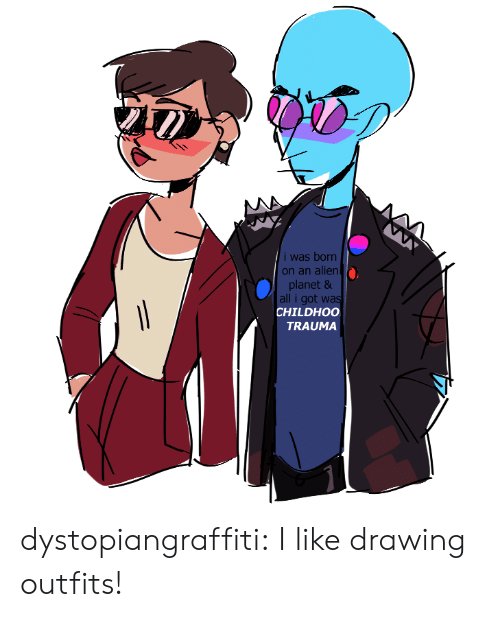 Alien: i was born  on an alien  planet &  all i got was  CHILDHOO  TRAUMA dystopiangraffiti:  I like drawing outfits!