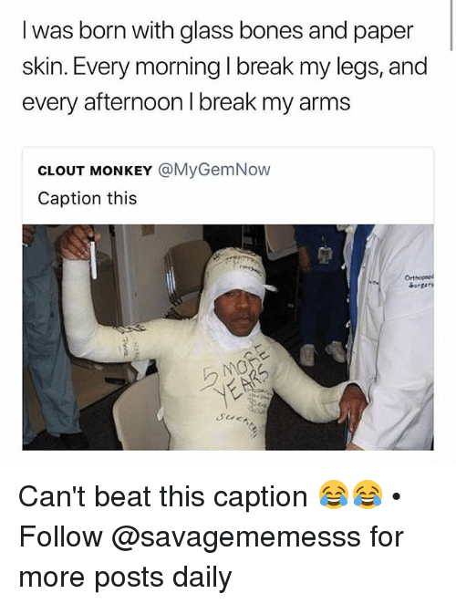 Bones, Memes, and Break: I was born with glass bones and paper  skin. Every morning I break my legs, and  every afternoon I break my arms  CLOUT MONKEY @MyGemNow  Caption this  Orthopned Can't beat this caption 😂😂 • Follow @savagememesss for more posts daily