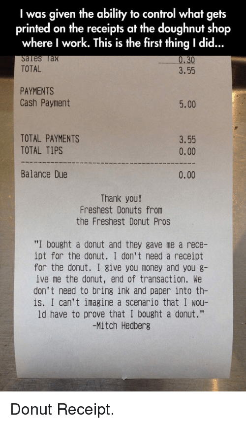"""Money, Control, and Work: I was given the ability to control what gets  printed on the receipts at the doughnut shop  where I work. This is the first thing I did...  les lax  TOTAL  30  3.55  PAYMENTS  Cash Payment  5.00  TOTAL PAYMENTS  TOTAL TIPS  3.55  0.00  Balance Due  0.00  Thank you!  Freshest Donuts from  the Freshest Donut Pros  """"I bought a donut and they gave me a rece-  ipt for the donut. I don't need a receipt  for the donut. I give you money and you g-  ive me the donut, end of transaction. We  don't need to bring ink and paper into th-  is. I can't imagine a scenario that I wou-  ld have to prove that I bought a donut.""""  -Mitch Hedberg <p>Donut Receipt.</p>"""