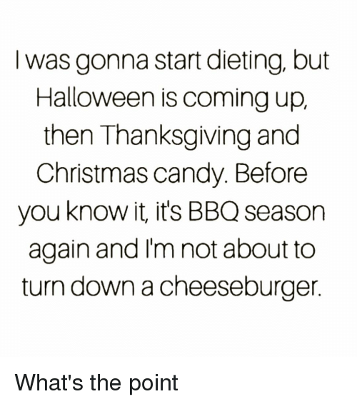 Candy, Christmas, and Dieting: I was gonna start dieting, but  Halloween is coming up,  then Thanksgiving and  Christmas candy. Before  you know it, it's BBQ season  again and I'm not about to  turn down a cheeseburger What's the point