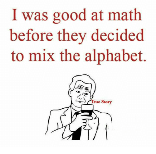 alphabets: I was good at math  before they decided  to mix the alphabet.