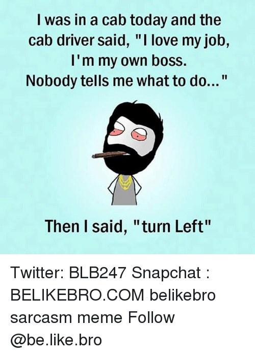 "Broing: I was in a cab today and the  cab driver said, ""I love my job,  I'm my own boss.  Nobody tells me what to do...""  Then I said, ""turn Left"" Twitter: BLB247 Snapchat : BELIKEBRO.COM belikebro sarcasm meme Follow @be.like.bro"