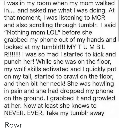 """Lol, Phone, and She Knows: I was in my room when my mom walked  in.... and asked me what I was doing. At  that moment, I was listening to MCR  and also scrolling through tumblr. I said  """"Nothing mom LOL"""" before she  grabbed my phone out of my hands and  looked at my tumblr!!! MY TUM B L  R!!!!! I was so mad I started to kick and  punch her! While she was on the floor,  my wolf skills activated and I quickly put  on my tail, started to crawl on the floor,  and then bit her neck! She was howling  in pain and she had dropped my phone  on the ground. I grabbed it and growled  at her. Now at least she knows to  NEVER. EVER. Take my tumblr away Rawr"""