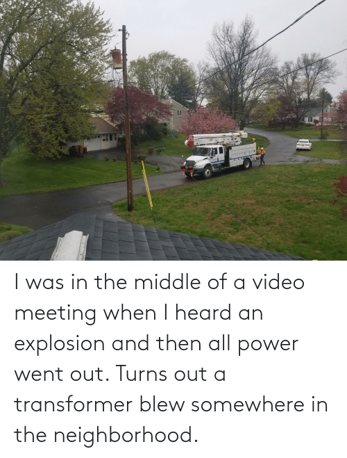 explosion: I was in the middle of a video meeting when I heard an explosion and then all power went out. Turns out a transformer blew somewhere in the neighborhood.