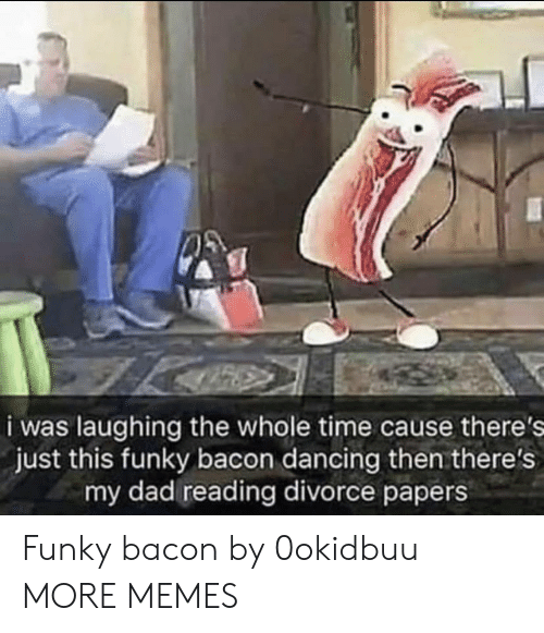 Dad, Dancing, and Dank: i was laughing the whole time cause there's  just this funky bacon dancing then there's  my dad reading divorce papers Funky bacon by 0okidbuu MORE MEMES