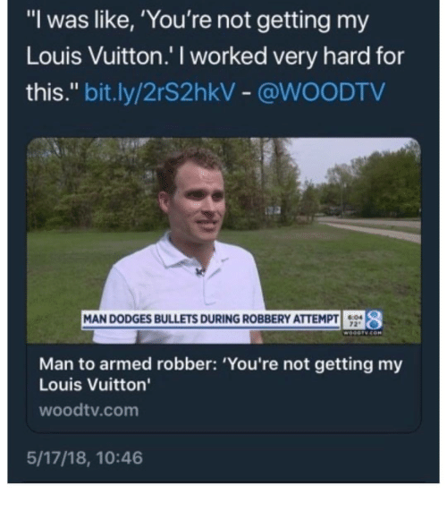 "Louis Vuitton: ""I was like, 'You're not getting my  Louis Vuitton.' I worked very hard for  this."" bit.ly/2r$2hkV- @WOODTV  $94 8  MAN DODGES BULLETS DURING ROBBERY ATTEMPT  72""  Man to armed robber: 'You're not getting my  Louis Vuitton  woodtv.com  5/17/18, 10:46"