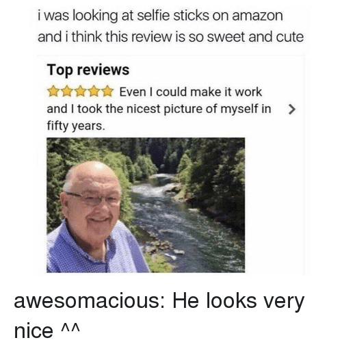 Amazon, Cute, and Selfie: i was looking at selfie sticks on amazon  and i think this review is so sweet and cute  Top reviews  AnAXEven I could make it work  and I took the nicest picture of myself in >  fifty years. awesomacious:  He looks very nice ^^