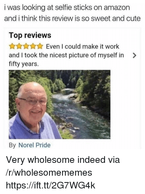 Amazon, Cute, and Selfie: i was looking at selfie sticks on amazon  and i think this review is so sweet and cute  Top reviews  Even I could make it work  and I took the nicest picture of myself in >  fifty years.  By Norel Pride Very wholesome indeed via /r/wholesomememes https://ift.tt/2G7WG4k