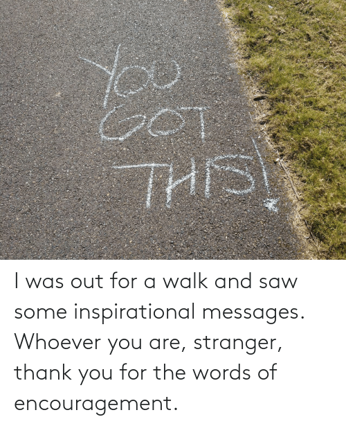 Messages: I was out for a walk and saw some inspirational messages. Whoever you are, stranger, thank you for the words of encouragement.