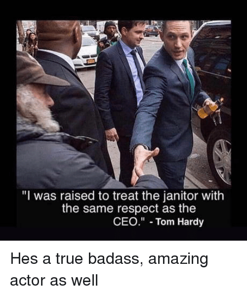 "Respect, Tom Hardy, and True: ""I was raised to treat the janitor with  the same respect as the  CEO"" Tom Hardy Hes a true badass, amazing actor as well"