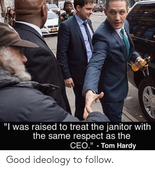"""Dank, Respect, and Tom Hardy: """"I was raised to treat the janitor with  the same respect as the  CEO.""""- Tom Hardy Good ideology to follow."""