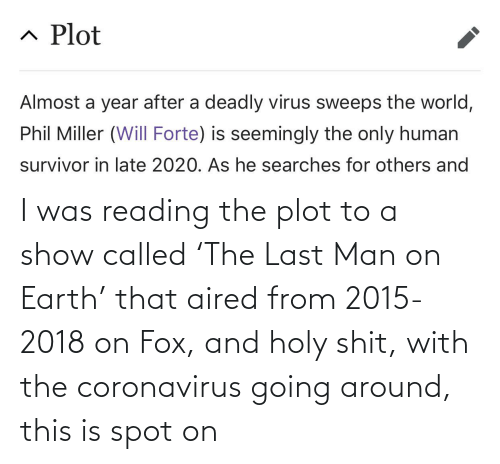 called: I was reading the plot to a show called 'The Last Man on Earth' that aired from 2015-2018 on Fox, and holy shit, with the coronavirus going around, this is spot on