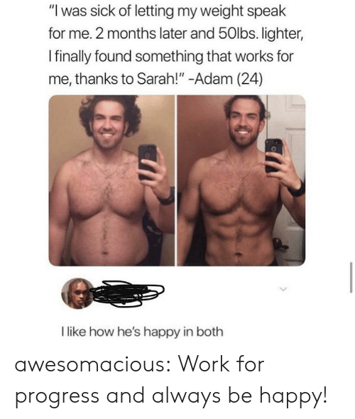 "Tumblr, Work, and Blog: ""I was sick of letting my weight speak  for me. 2 months later and 50lbs. lighter,  Ifinally found something that works for  me, thanks to Sarah!"" -Adam (24)  like how he's happy in both awesomacious:  Work for progress and always be happy!"