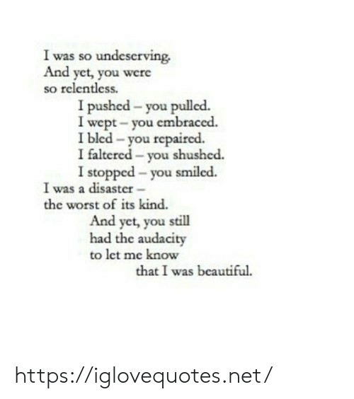Audacity: I was so undeserving.  And yet, you were  so relentless.  I pushed - you pulled.  I wept- you embraced.  I bled -you repaired.  I faltered - you shushed.  I stopped - you smiled.  I was a disaster-  the worst of its kind.  And yet, you still  had the audacity  to let me know  that I was beautiful https://iglovequotes.net/
