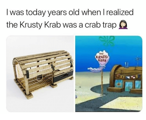 Today, Old, and Crab: I was today years old when l realized  the Krusty Krab was a crab trapQ  TME  KRNST  KRAB