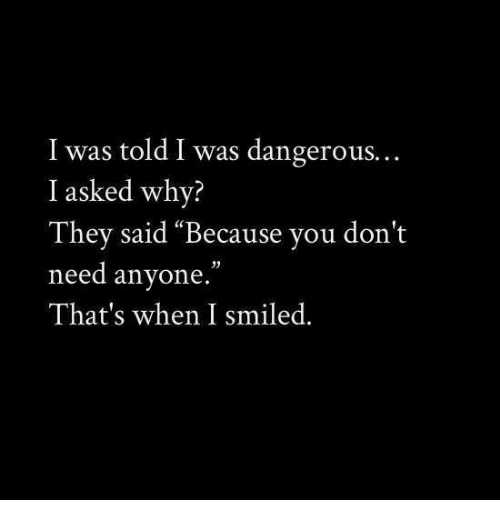 """Why, They, and You: I was told I was dangerous.  I asked why?  They said """"Because you don't  need anyone.""""  That's when I smiled."""